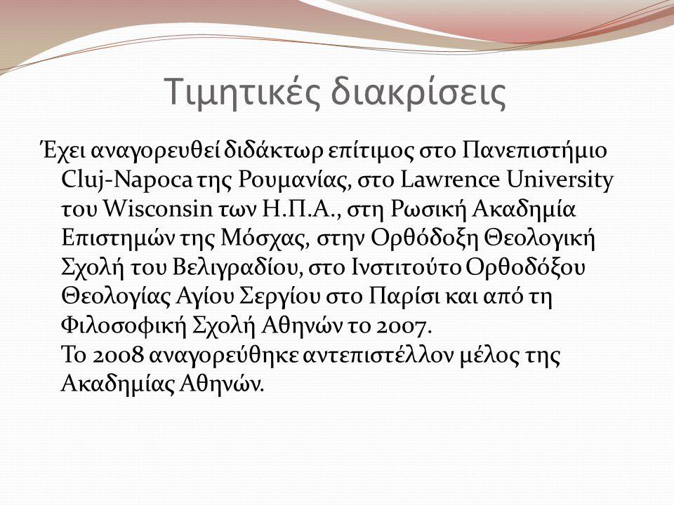 Τιμητικές διακρίσεις Έχει αναγορευθεί διδάκτωρ επίτιμος στο Πανεπιστήμιο Cluj-Napoca της Ρουμανίας, στο Lawrence University του Wisconsin των Η.Π.Α., στη Ρωσική Ακαδημία Επιστημών της Μόσχας, στην Ορθόδοξη Θεολογική Σχολή του Βελιγραδίου, στο Ινστιτούτο Ορθοδόξου Θεολογίας Αγίου Σεργίου στο Παρίσι και από τη Φιλοσοφική Σχολή Αθηνών το 2007.