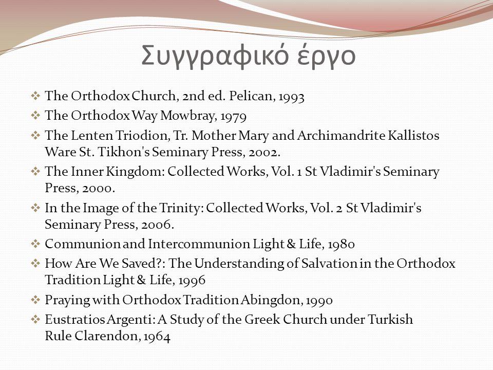 Συγγραφικό έργο  The Orthodox Church, 2nd ed. Pelican, 1993  The Orthodox Way Mowbray, 1979  The Lenten Triodion, Tr. Mother Mary and Archimandrite