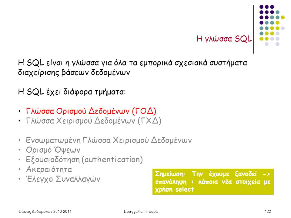 Βάσεις Δεδομένων 2010-2011Ευαγγελία Πιτουρά122 Η γλώσσα SQL H SQL είναι η γλώσσα για όλα τα εμπορικά σχεσιακά συστήματα διαχείρισης βάσεων δεδομένων H SQL έχει διάφορα τμήματα: Γλώσσα Ορισμού Δεδομένων (ΓΟΔ) Γλώσσα Χειρισμού Δεδομένων (ΓΧΔ) Ενσωματωμένη Γλώσσα Χειρισμού Δεδομένων Ορισμό Όψεων Εξουσιοδότηση (authentication) Ακεραιότητα Έλεγχο Συναλλαγών Σημείωση: Την έχουμε ξαναδεί -> επανάληψη + κάποια νέα στοιχεία με χρήση select
