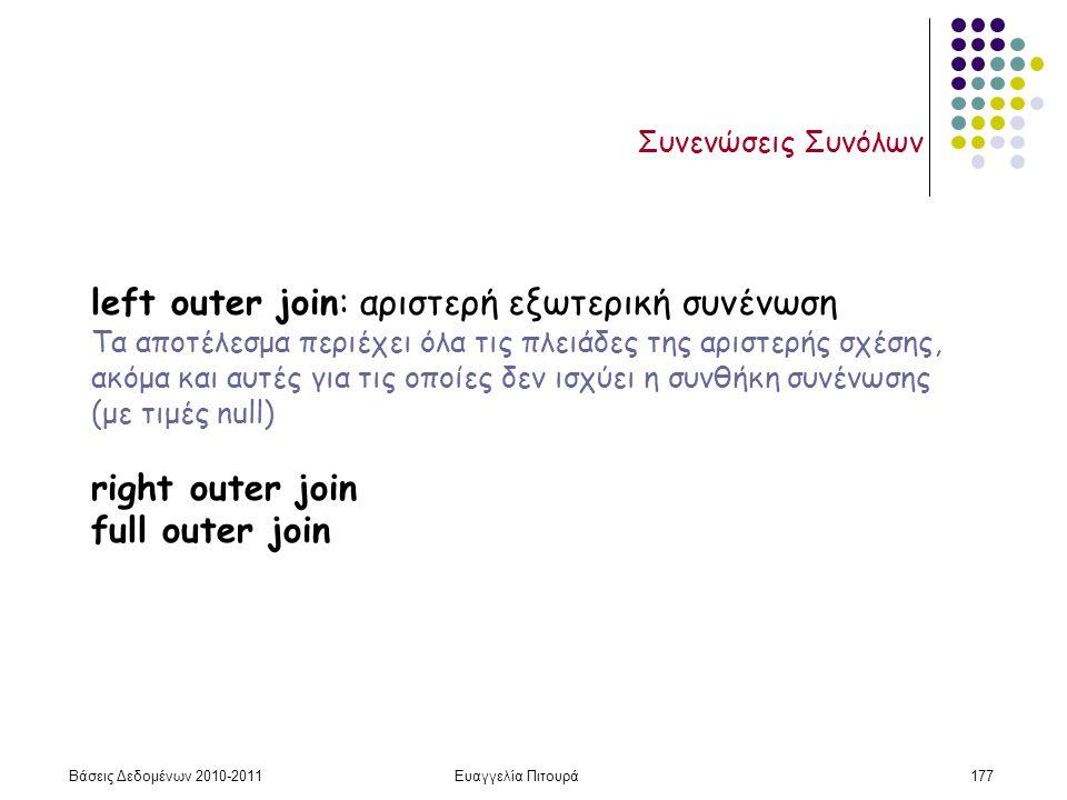 Βάσεις Δεδομένων 2010-2011Ευαγγελία Πιτουρά177 Συνενώσεις Συνόλων left outer join: αριστερή εξωτερική συνένωση Τα αποτέλεσμα περιέχει όλα τις πλειάδες της αριστερής σχέσης, ακόμα και αυτές για τις οποίες δεν ισχύει η συνθήκη συνένωσης (με τιμές null) right outer join full outer join