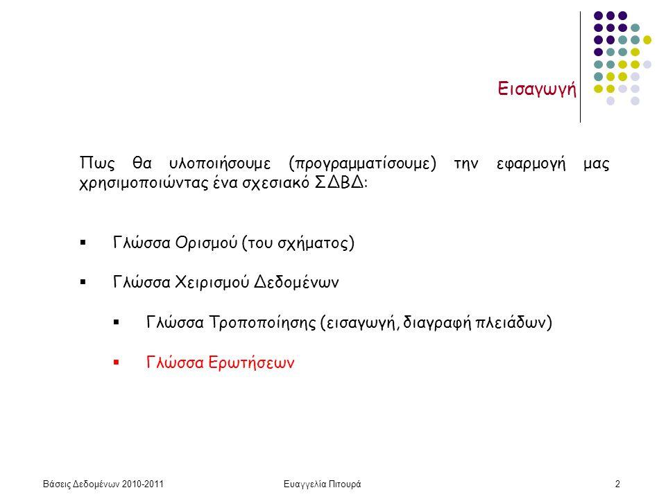 Βάσεις Δεδομένων 2010-2011Ευαγγελία Πιτουρά2 Εισαγωγή Πως θα υλοποιήσουμε (προγραμματίσουμε) την εφαρμογή μας χρησιμοποιώντας ένα σχεσιακό ΣΔΒΔ:  Γλώσσα Ορισμού (του σχήματος)  Γλώσσα Χειρισμού Δεδομένων  Γλώσσα Τροποποίησης (εισαγωγή, διαγραφή πλειάδων)  Γλώσσα Ερωτήσεων