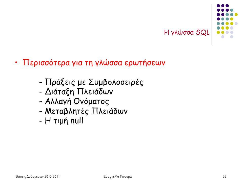 Βάσεις Δεδομένων 2010-2011Ευαγγελία Πιτουρά26 Η γλώσσα SQL Περισσότερα για τη γλώσσα ερωτήσεων - Πράξεις με Συμβολοσειρές - Διάταξη Πλειάδων - Αλλαγή Ονόματος - Μεταβλητές Πλειάδων - Η τιμή null