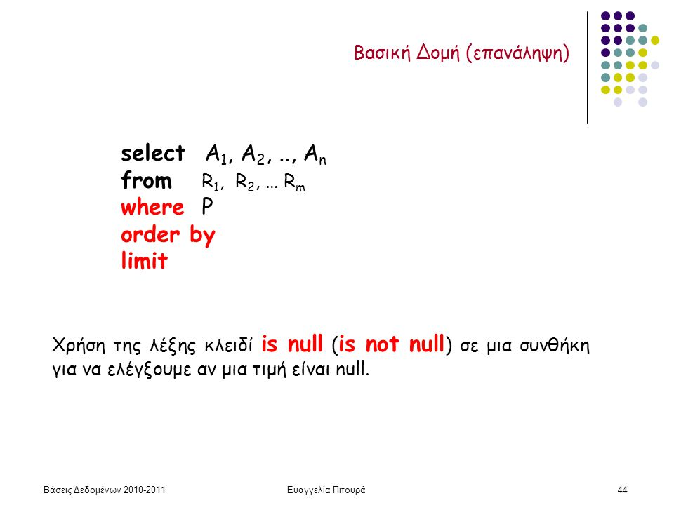 Βάσεις Δεδομένων 2010-2011Ευαγγελία Πιτουρά44 Βασική Δομή (επανάληψη) select Α 1, Α 2,.., Α n from R 1, R 2, … R m where P order by limit Χρήση της λέξης κλειδί is null ( is not null ) σε μια συνθήκη για να ελέγξουμε αν μια τιμή είναι null.