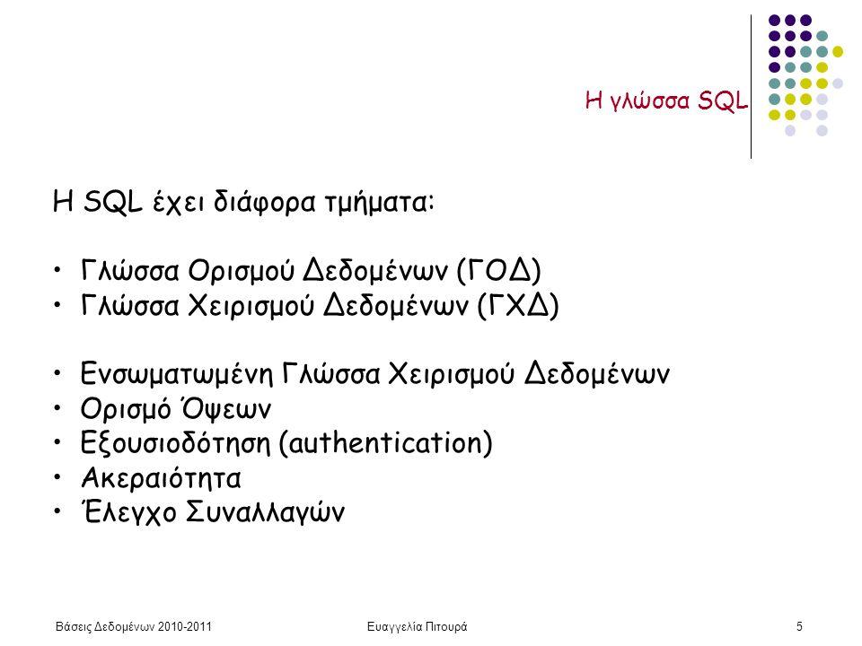 Βάσεις Δεδομένων 2010-2011Ευαγγελία Πιτουρά5 Η γλώσσα SQL H SQL έχει διάφορα τμήματα: Γλώσσα Ορισμού Δεδομένων (ΓΟΔ) Γλώσσα Χειρισμού Δεδομένων (ΓΧΔ) Ενσωματωμένη Γλώσσα Χειρισμού Δεδομένων Ορισμό Όψεων Εξουσιοδότηση (authentication) Ακεραιότητα Έλεγχο Συναλλαγών