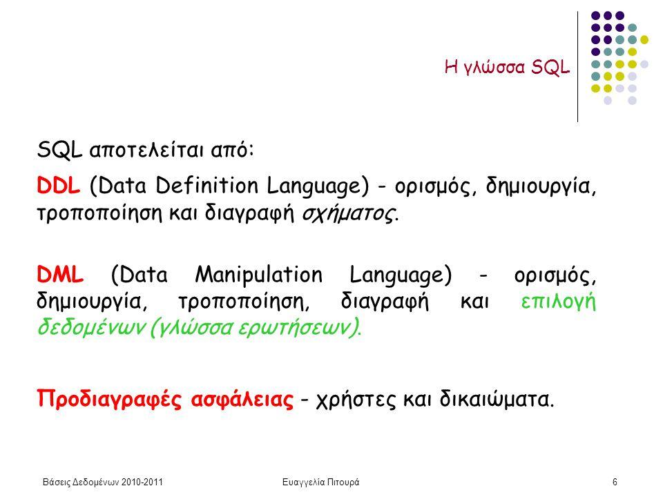Βάσεις Δεδομένων 2010-2011Ευαγγελία Πιτουρά37 Η τιμή null Η SQL λογική τριών τιμών με τιμές TRUE, FALSE, και ΑΓΝΩΣΤΟ (null) Στο αποτέλεσμα του select-from-where μόνο οι πλειάδες που ικανοποιούν τη συνθήκη του where (η έκφραση έχει την τιμή TRUE) Παράδειγμα (NOT) TRUEFALSE FALSETRUEΑΓΝΩΣΤΟ Η τιμή null
