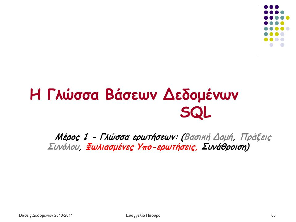 Βάσεις Δεδομένων 2010-2011Ευαγγελία Πιτουρά60 Η Γλώσσα Βάσεων Δεδομένων SQL Μέρος 1 - Γλώσσα ερωτήσεων: (Βασική Δομή, Πράξεις Συνόλου, Φωλιασμένες Υπο-ερωτήσεις, Συνάθροιση)