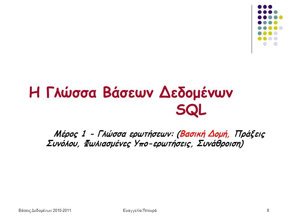 Βάσεις Δεδομένων 2010-2011Ευαγγελία Πιτουρά9 Βασική Δομή select Α 1, Α 2,.., Α n from R 1, R 2, … R m where P Μια χαρακτηριστική ερώτηση σε SQL έχει την εξής μορφή: Ισοδύναμο του: π A 1, A 2,.., A n (σ P (R 1 x R 2 x … R m )) ονόματα σχέσεων ονόματα γνωρισμάτων συνθήκη
