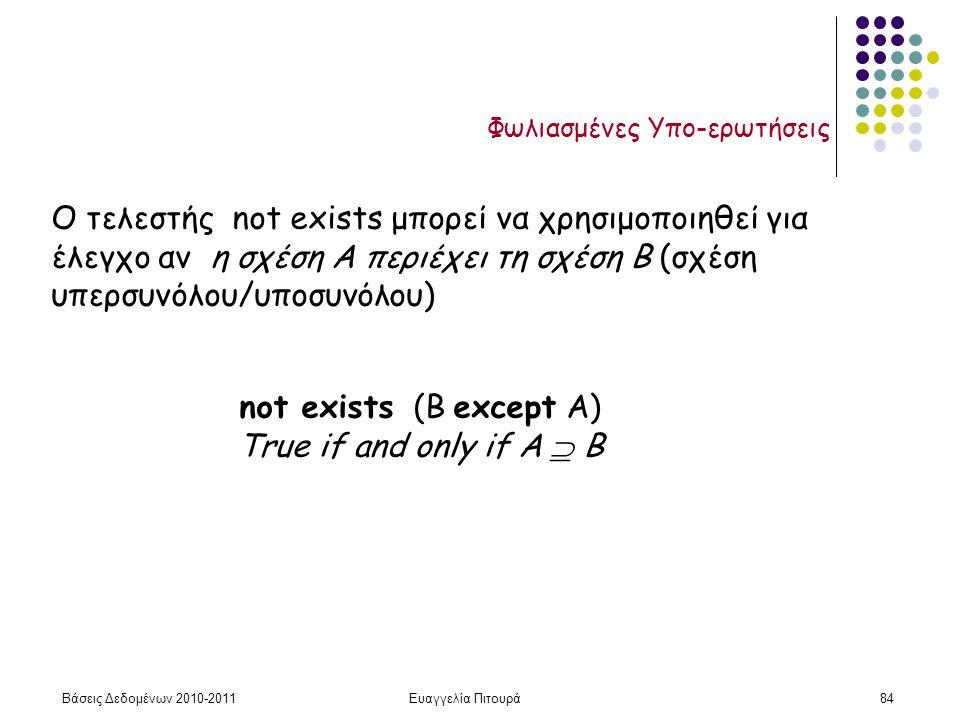 Βάσεις Δεδομένων 2010-2011Ευαγγελία Πιτουρά84 Φωλιασμένες Υπο-ερωτήσεις Ο τελεστής not exists μπορεί να χρησιμοποιηθεί για έλεγχο αν η σχέση A περιέχει τη σχέση B (σχέση υπερσυνόλου/υποσυνόλου) not exists (Β except Α) True if and only if A  B