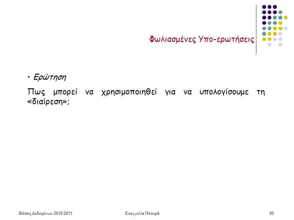 Βάσεις Δεδομένων 2010-2011Ευαγγελία Πιτουρά85 Φωλιασμένες Υπο-ερωτήσεις Ερώτηση Πως μπορεί να χρησιμοποιηθεί για να υπολογίσουμε τη «διαίρεση»;