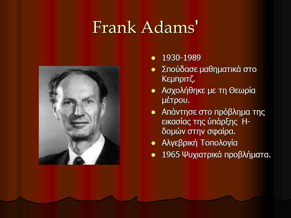 Frank Adams ' 1930-1989 1930-1989 Σπούδασε μαθηματικά στο Κεμπριτζ. Σπούδασε μαθηματικά στο Κεμπριτζ. Ασχολήθηκε με τη Θεωρία μέτρου. Ασχολήθηκε με τη
