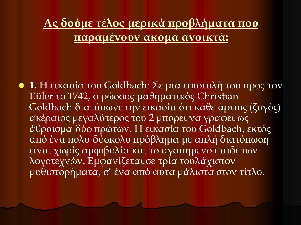 Ας δούμε τέλος μερικά προβλήματα που παραμένουν ακόμα ανοικτά: 1. Η εικασία του Goldbach: Σε μια επιστολή του προς τον Eüler το 1742, ο ρώσσος μαθηματ