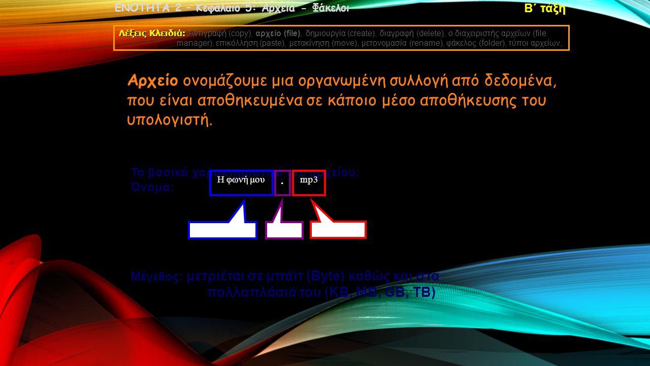 ΕΝΟΤΗΤΑ 2 – Κεφάλαιο 5: Αρχεία - Φάκελοι Λέξεις Κλειδιά: Αντιγραφή (copy), αρχείο (file), δημιουργία (create), διαγραφή (delete), ο διαχειριστής αρχείων (file manager), επικόλληση (paste), μετακίνηση (move), μετονομασία (rename), φάκελος (folder), τύποι αρχείων, Β΄ τάξη Αρχείο ονομάζουμε μια οργανωμένη συλλογή από δεδομένα, που είναι αποθηκευμένα σε κάποιο μέσο αποθήκευσης του υπολογιστή.
