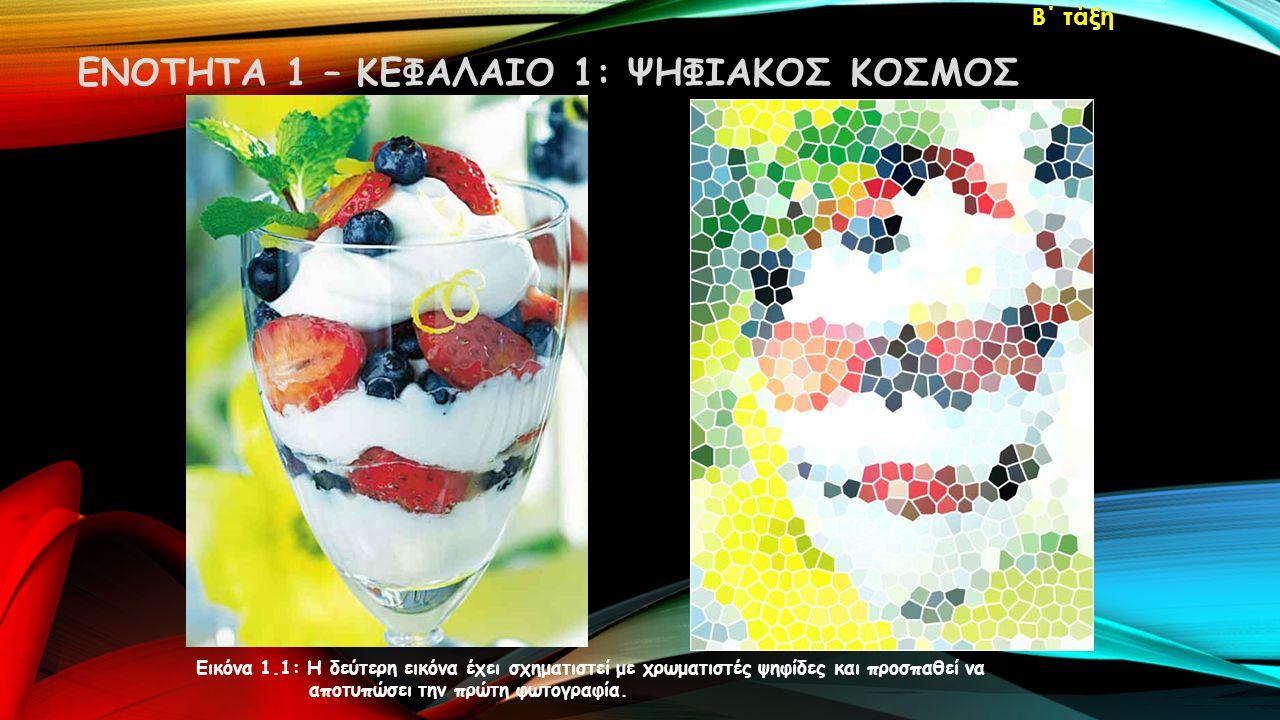 ΕΝΟΤΗΤΑ 1 – ΚΕΦΑΛΑΙΟ 1: ΨΗΦΙΑΚΟΣ ΚΟΣΜΟΣ Β΄ τάξη Εικόνα 1.1: Η δεύτερη εικόνα έχει σχηματιστεί με χρωματιστές ψηφίδες και προσπαθεί να αποτυπώσει την πρώτη φωτογραφία.