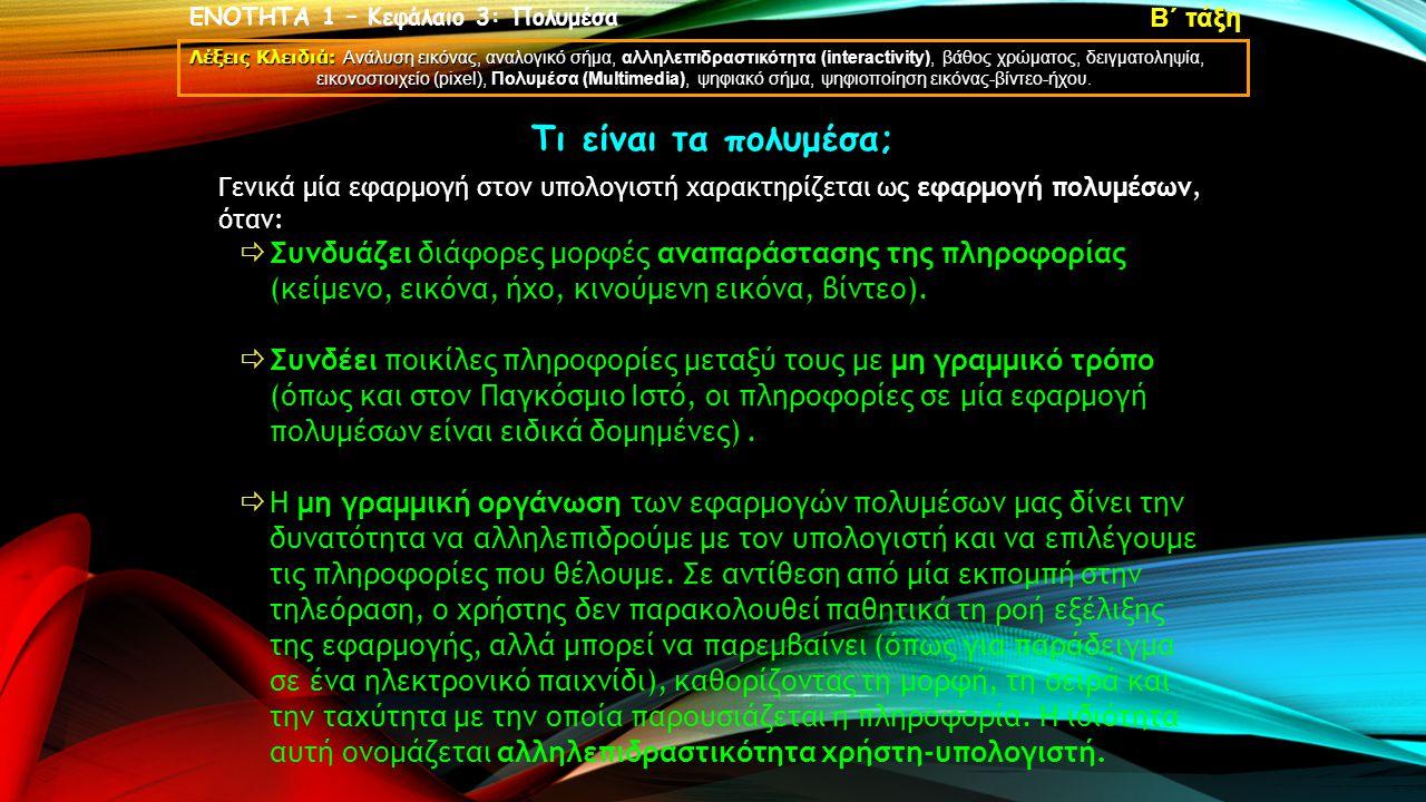ΕΝΟΤΗΤΑ 1 – Κεφάλαιο 3: Πολυμέσα Λέξεις Κλειδιά: Ανάλυση εικόνας, αναλογικό σήμα, αλληλεπιδραστικότητα (interactivity), βάθος χρώματος, δειγματοληψία, εικονοστοιχείο (pixel), Πολυμέσα (Multimedia), ψηφιακό σήμα, ψηφιοποίηση εικόνας-βίντεο-ήχου.