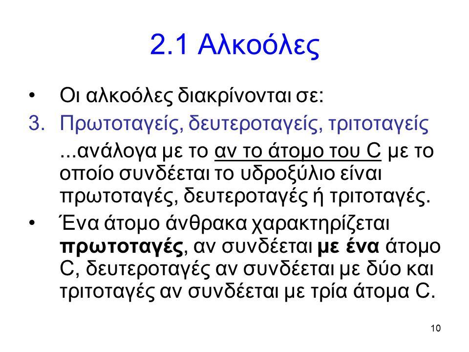 10 2.1 Αλκοόλες Οι αλκοόλες διακρίνονται σε: 3.Πρωτοταγείς, δευτεροταγείς, τριτοταγείς...ανάλογα με το αν το άτομο του C με το οποίο συνδέεται το υδρο