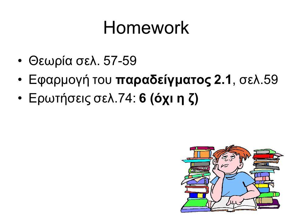 13 Homework Θεωρία σελ. 57-59 Εφαρμογή του παραδείγματος 2.1, σελ.59 Ερωτήσεις σελ.74: 6 (όχι η ζ)