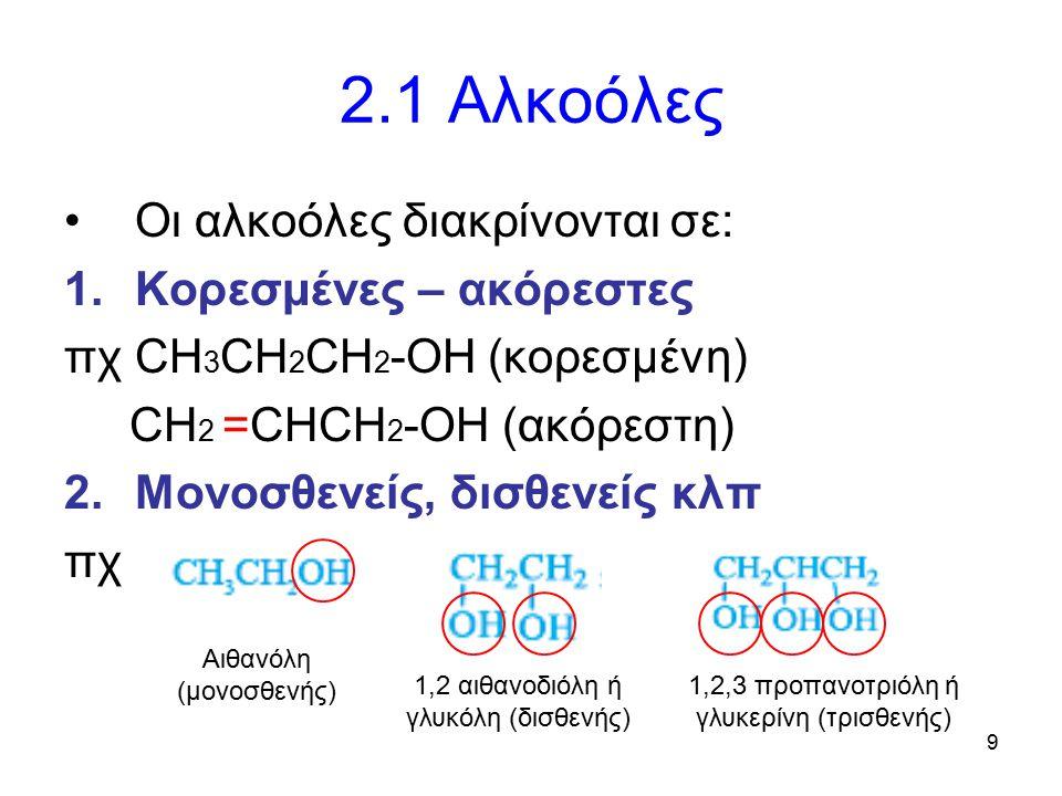 9 2.1 Αλκοόλες Οι αλκοόλες διακρίνονται σε: 1.Κορεσμένες – ακόρεστες πχ CH 3 CH 2 CH 2 -OH (κορεσμένη) CH 2 =CHCH 2 -OH (ακόρεστη) 2.Μονοσθενείς, δισθ