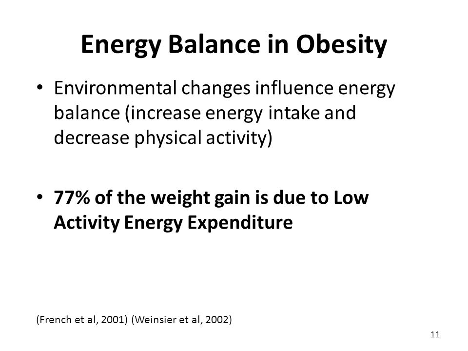 Environmental changes influence energy balance (increase energy intake and decrease physical activity) 77% of the weight gain is due to Low Activity Energy Expenditure (French et al, 2001) (Weinsier et al, 2002) 11 Energy Balance in Obesity
