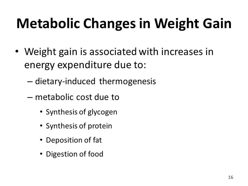 Metabolic Changes in Weight Gain Weight gain is associated with increases in energy expenditure due to: – dietary-induced thermogenesis – metabolic cost due to Synthesis of glycogen Synthesis of protein Deposition of fat Digestion of food 16