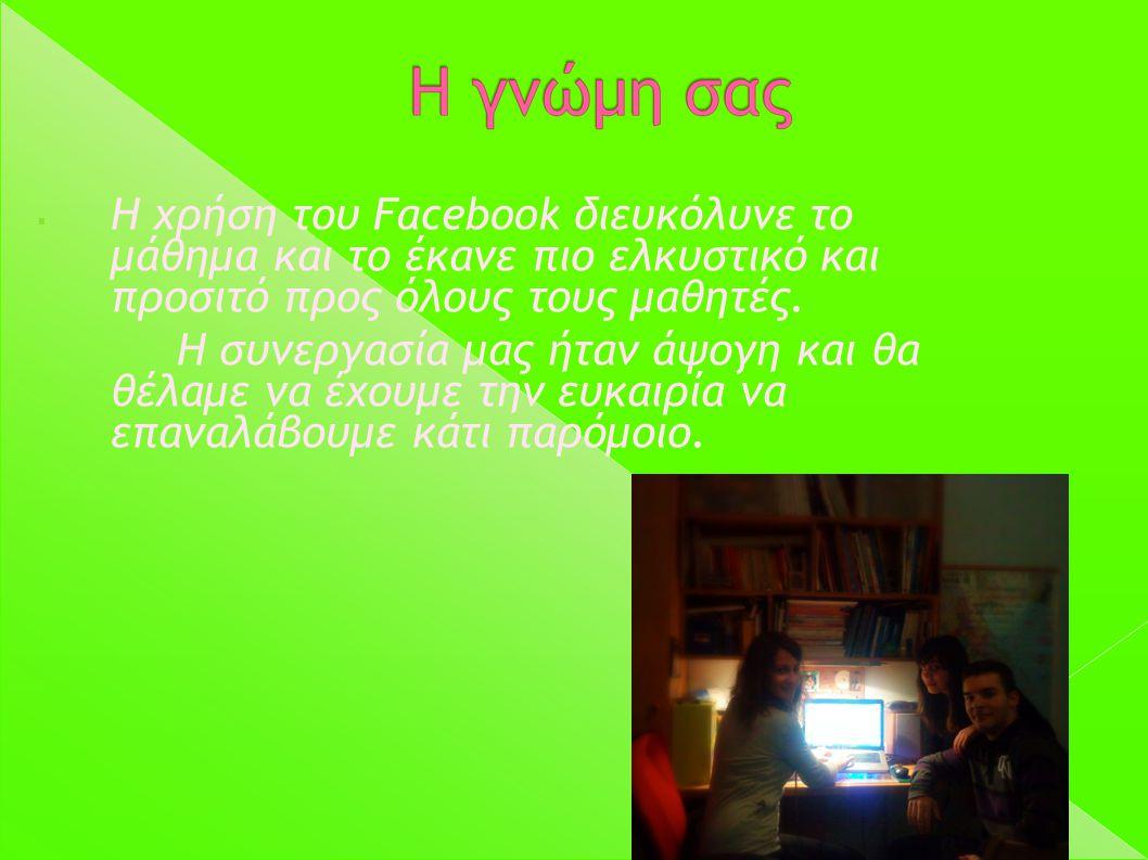  Η χρήση του Facebook διευκόλυνε το μάθημα και το έκανε πιο ελκυστικό και προσιτό προς όλους τους μαθητές. Η συνεργασία μας ήταν άψογη και θα θέλαμε