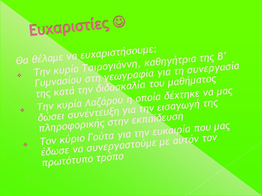Θα θέλαμε να ευχαριστήσουμε:  Την κυρία Τσιρογιάννη, καθηγήτρια της Β' Γυμνασίου στη γεωγραφία για τη συνεργασία της κατά την διδασκαλία του μαθήματο