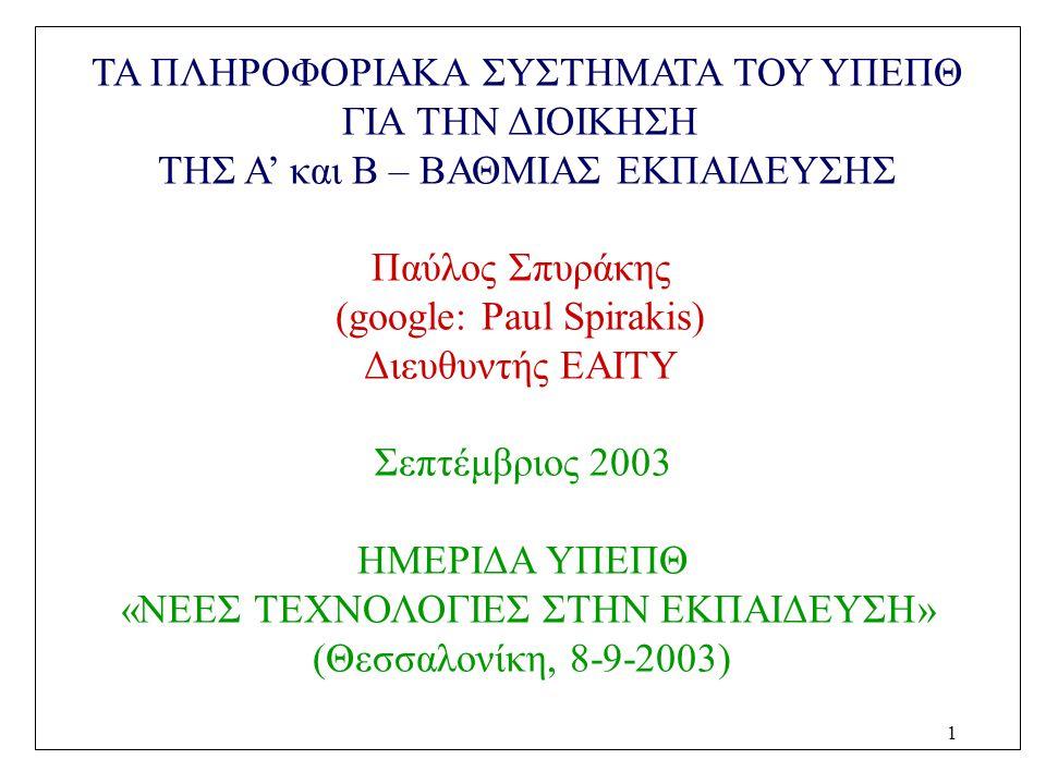1 ΤΑ ΠΛΗΡΟΦΟΡΙΑΚΑ ΣΥΣΤΗΜΑΤΑ ΤΟΥ ΥΠΕΠΘ ΓΙΑ ΤΗΝ ΔΙΟΙΚΗΣΗ ΤΗΣ Α' και Β – ΒΑΘΜΙΑΣ ΕΚΠΑΙΔΕΥΣΗΣ Παύλος Σπυράκης (google: Paul Spirakis) Διευθυντής ΕΑΙΤΥ Σεπ