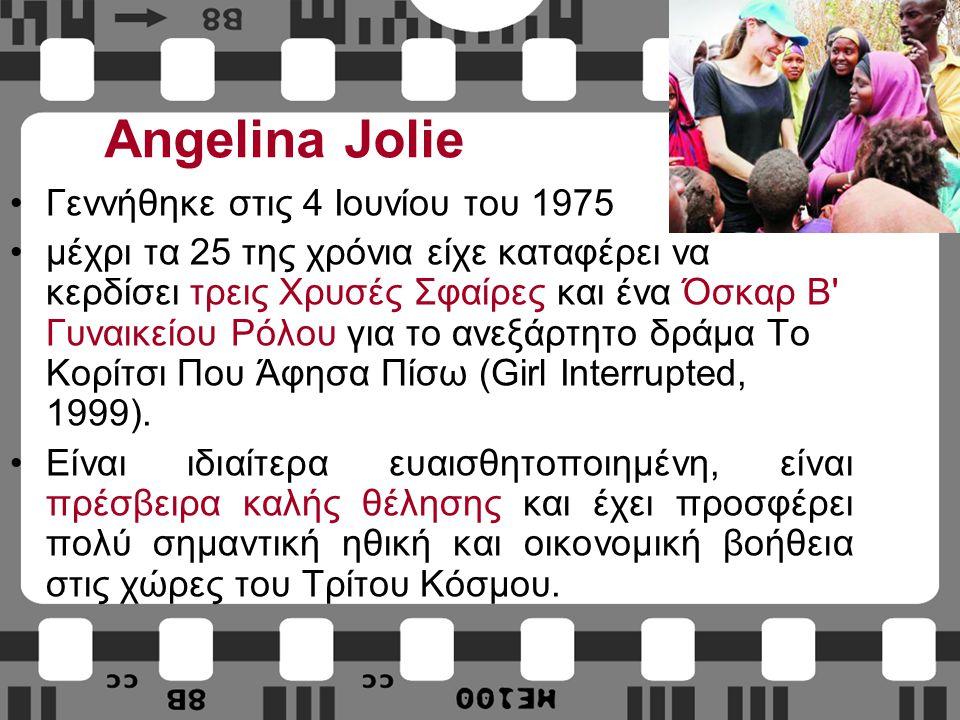 Angelina Jolie Γεννήθηκε στις 4 Ιουνίου του 1975 μέχρι τα 25 της χρόνια είχε καταφέρει να κερδίσει τρεις Χρυσές Σφαίρες και ένα Όσκαρ Β Γυναικείου Ρόλου για το ανεξάρτητο δράμα Το Κορίτσι Που Άφησα Πίσω (Girl Interrupted, 1999).