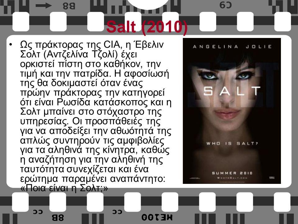 Salt (2010) Ως πράκτορας της CIA, η Έβελιν Σολτ (Αντζελίνα Τζολί) έχει ορκιστεί πίστη στο καθήκον, την τιμή και την πατρίδα.