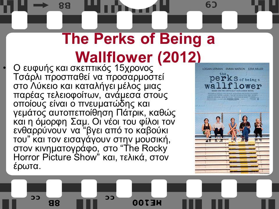 The Perks of Being a Wallflower (2012) Ο ευφυής και σκεπτικός 15χρονος Τσάρλι προσπαθεί να προσαρμοστεί στο Λύκειο και καταλήγει μέλος μιας παρέας τελειοφοίτων, ανάμεσα στους οποίους είναι ο πνευματώδης και γεμάτος αυτοπεποίθηση Πάτρικ, καθώς και η όμορφη Σαμ.