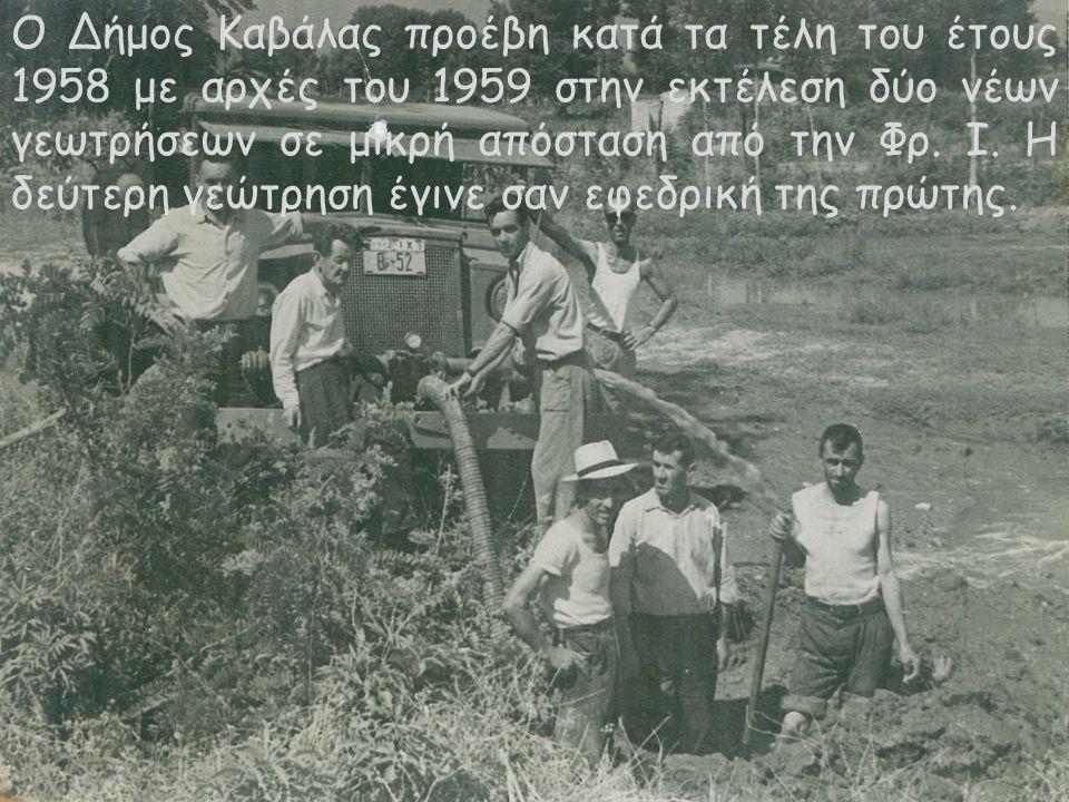 Ο Δήμος Καβάλας προέβη κατά τα τέλη του έτους 1958 με αρχές του 1959 στην εκτέλεση δύο νέων γεωτρήσεων σε μικρή απόσταση από την Φρ. Ι. Η δεύτερη γεώτ