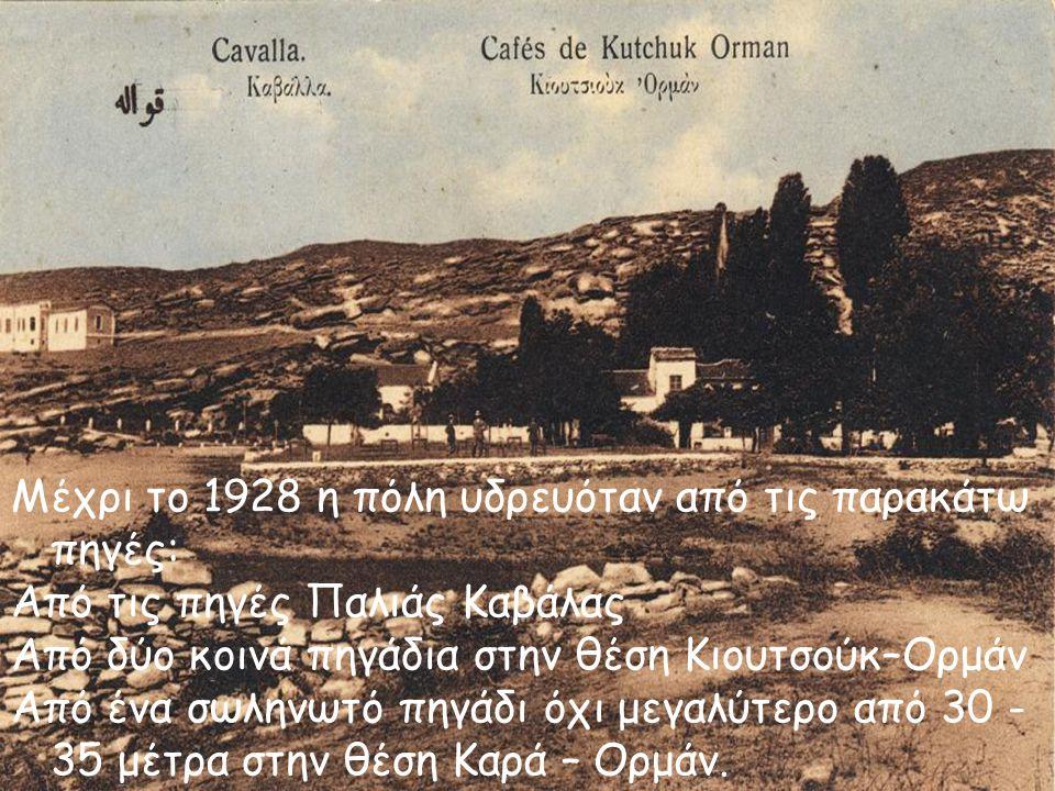 Μέχρι το 1928 η πόλη υδρευόταν από τις παρακάτω πηγές: Από τις πηγές Παλιάς Καβάλας Από δύο κοινά πηγάδια στην θέση Κιουτσούκ–Ορμάν Από ένα σωληνωτό π