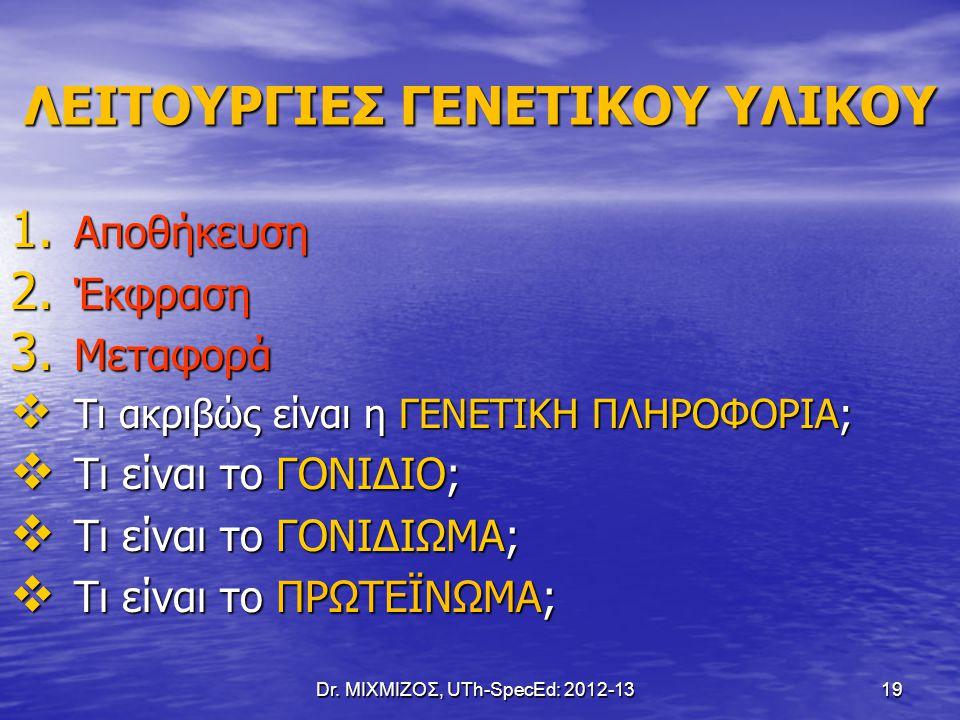 Dr. ΜΙΧΜΙΖΟΣ, UTh-SpecEd: 2012-13 19 ΛΕΙΤΟΥΡΓΙΕΣ ΓΕΝΕΤΙΚΟΥ ΥΛΙΚΟΥ 1. Αποθήκευση 2. Έκφραση 3. Μεταφορά  Τι ακριβώς είναι η ΓΕΝΕΤΙΚΗ ΠΛΗΡΟΦΟΡΙΑ;  Τι