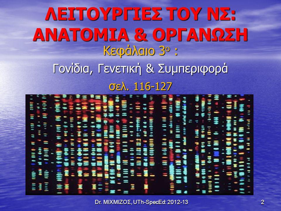 ΛΕΙΤΟΥΡΓΙΕΣ ΤΟΥ ΝΣ: ΑΝΑΤΟΜΙΑ & ΟΡΓΑΝΩΣΗ Κεφάλαιο 3 ο : Γονίδια, Γενετική & Συμπεριφορά σ ελ. 116-127 Dr. ΜΙΧΜΙΖΟΣ, UTh-SpecEd: 2012-13 2