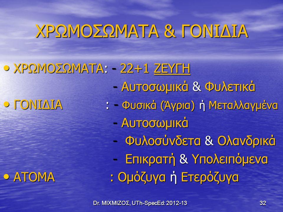 ΧΡΩΜΟΣΩΜΑΤΑ & ΓΟΝΙΔΙΑ Dr. ΜΙΧΜΙΖΟΣ, UTh-SpecEd: 2012-13 32 ΧΡΩΜΟΣΩΜΑΤΑ: - 22+1 ΖΕΥΓΗ ΧΡΩΜΟΣΩΜΑΤΑ: - 22+1 ΖΕΥΓΗ - Αυτοσωμικά & Φυλετικά - Αυτοσωμικά &