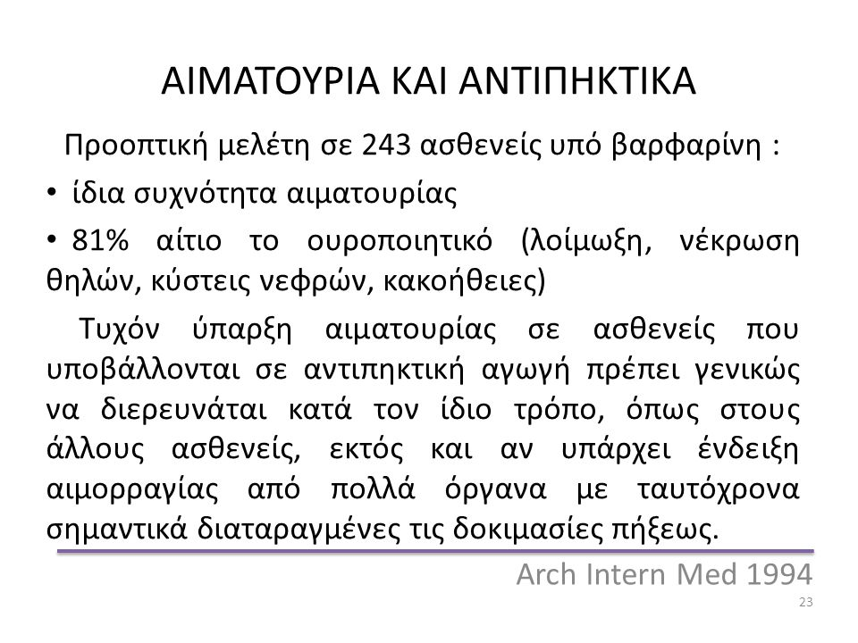 Arch Intern Med 1994 23 ΑΙΜΑΤΟΥΡΙΑ ΚΑΙ ΑΝΤΙΠΗΚΤΙΚΑ Προοπτική μελέτη σε 243 ασθενείς υπό βαρφαρίνη : ίδια συχνότητα αιματουρίας 81% αίτιο το ουροποιητικό (λοίμωξη, νέκρωση θηλών, κύστεις νεφρών, κακοήθειες) Τυχόν ύπαρξη αιματουρίας σε ασθενείς που υποβάλλονται σε αντιπηκτική αγωγή πρέπει γενικώς να διερευνάται κατά τον ίδιο τρόπο, όπως στους άλλους ασθενείς, εκτός και αν υπάρχει ένδειξη αιμορραγίας από πολλά όργανα με ταυτόχρονα σημαντικά διαταραγμένες τις δοκιμασίες πήξεως.