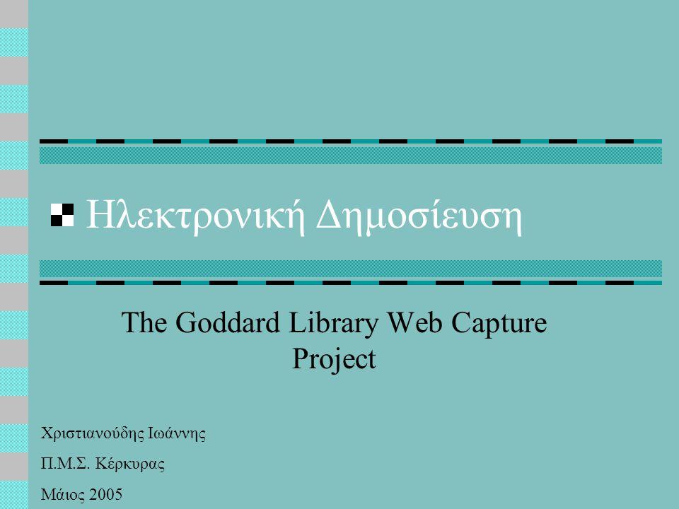 Αρχειοθέτηση του Διαδικτύου (Web Archiving) ΣΤΟΧΟΙ Καταγραφή του Περιεχομένου του Διαδικτύου Διαφύλαξη και Πρόσβαση στις Πληροφορίες Δημιουργία Ιστορικού Αρχείου του Παγκόσμιου Ιστού  Εντοπισμός του Τόπου Παραγωγής της Πληροφορίας  Είδη Τεχνολογιών που Χρησιμοποιούνται  Είδη Συστημάτων που Χρησιμοποιούνται  Εντοπισμός του Κύκλου Ζωής των Τεχνολογιών