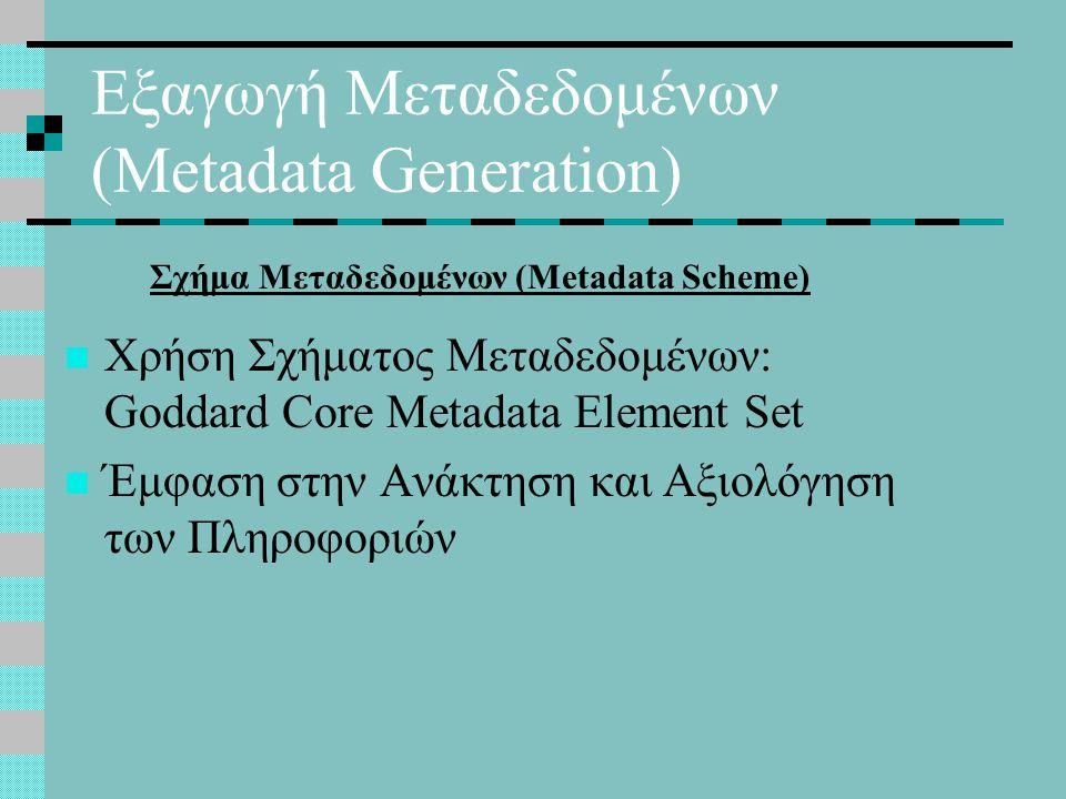 Εξαγωγή Μεταδεδομένων (Metadata Generation) Χρήση Σχήματος Μεταδεδομένων: Goddard Core Metadata Element Set Έμφαση στην Ανάκτηση και Αξιολόγηση των Πληροφοριών Σχήμα Μεταδεδομένων (Metadata Scheme)