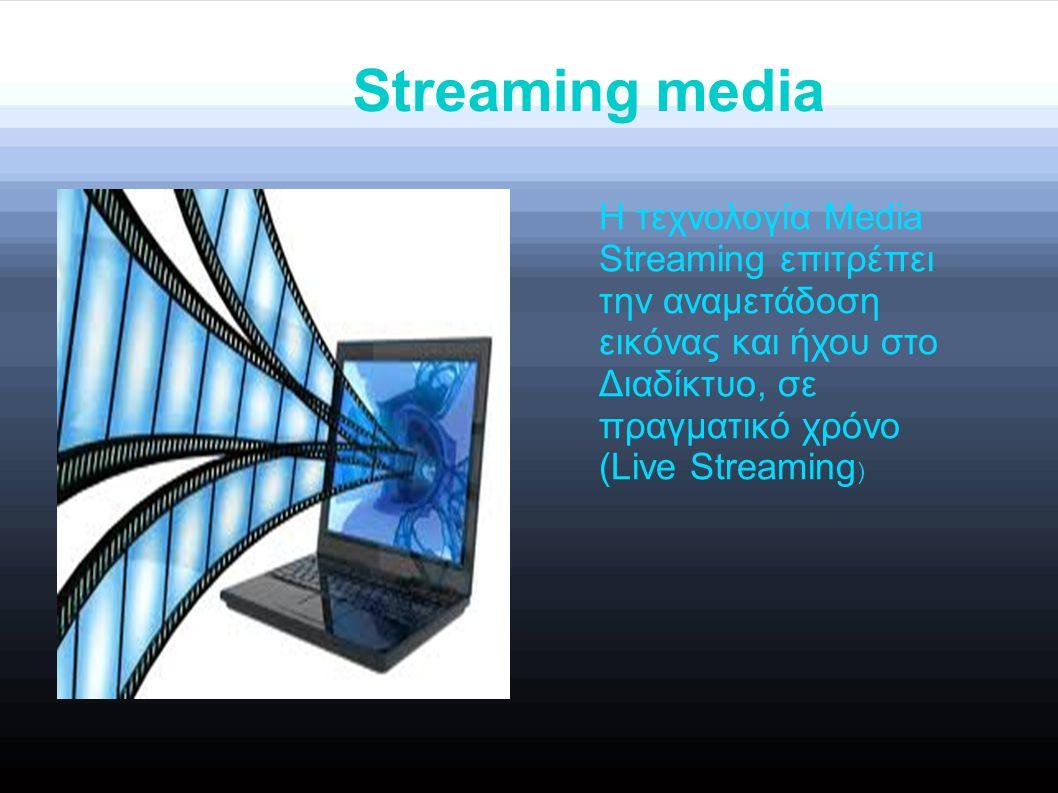 Streaming media Η τεχνολογία Media Streaming επιτρέπει την αναμετάδοση εικόνας και ήχου στο Διαδίκτυο, σε πραγματικό χρόνο (Live Streaming )