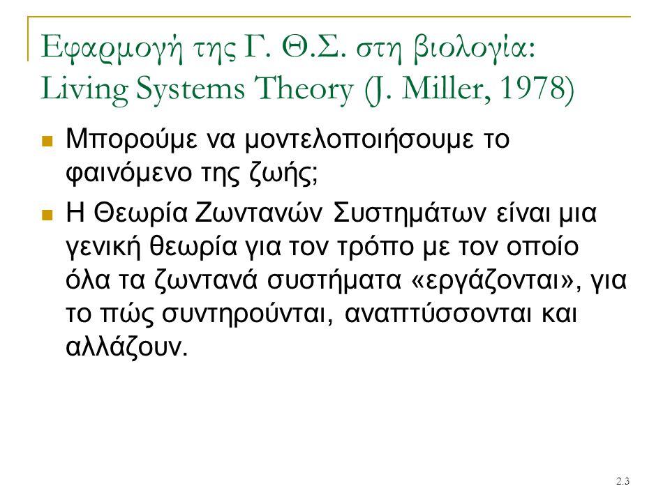 2.3 Εφαρμογή της Γ. Θ.Σ. στη βιολογία: Living Systems Theory (J. Miller, 1978) Μπορούμε να μοντελοποιήσουμε το φαινόμενο της ζωής; Η Θεωρία Ζωντανών Σ
