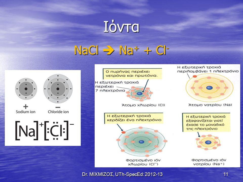 Ιόντα NaCl  Na + + Cl - Dr. ΜΙΧΜΙΖΟΣ, UTh-SpecEd: 2012-13 11