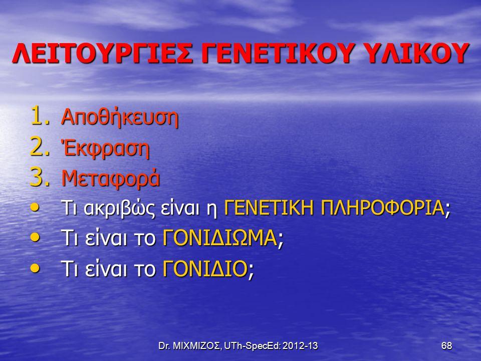 Dr. ΜΙΧΜΙΖΟΣ, UTh-SpecEd: 2012-13 68 ΛΕΙΤΟΥΡΓΙΕΣ ΓΕΝΕΤΙΚΟΥ ΥΛΙΚΟΥ 1. Αποθήκευση 2. Έκφραση 3. Μεταφορά Τι ακριβώς είναι η ΓΕΝΕΤΙΚΗ ΠΛΗΡΟΦΟΡΙΑ; Τι ακρι