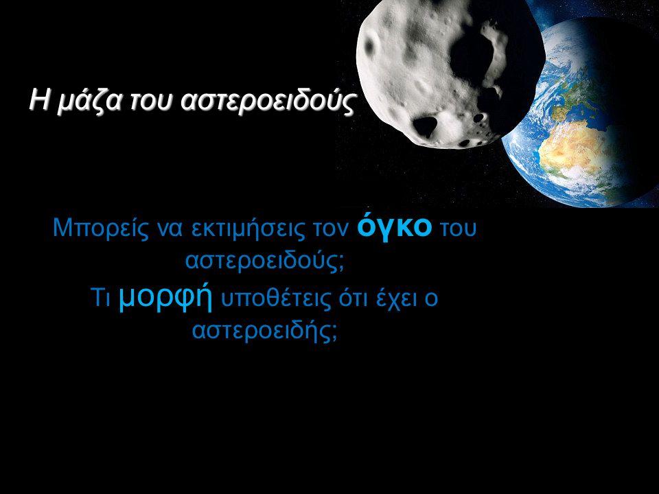 Η μάζα του αστεροειδούς Μπορείς να εκτιμήσεις τον όγκο του αστεροειδούς; Τι μορφή υποθέτεις ότι έχει ο αστεροειδής;