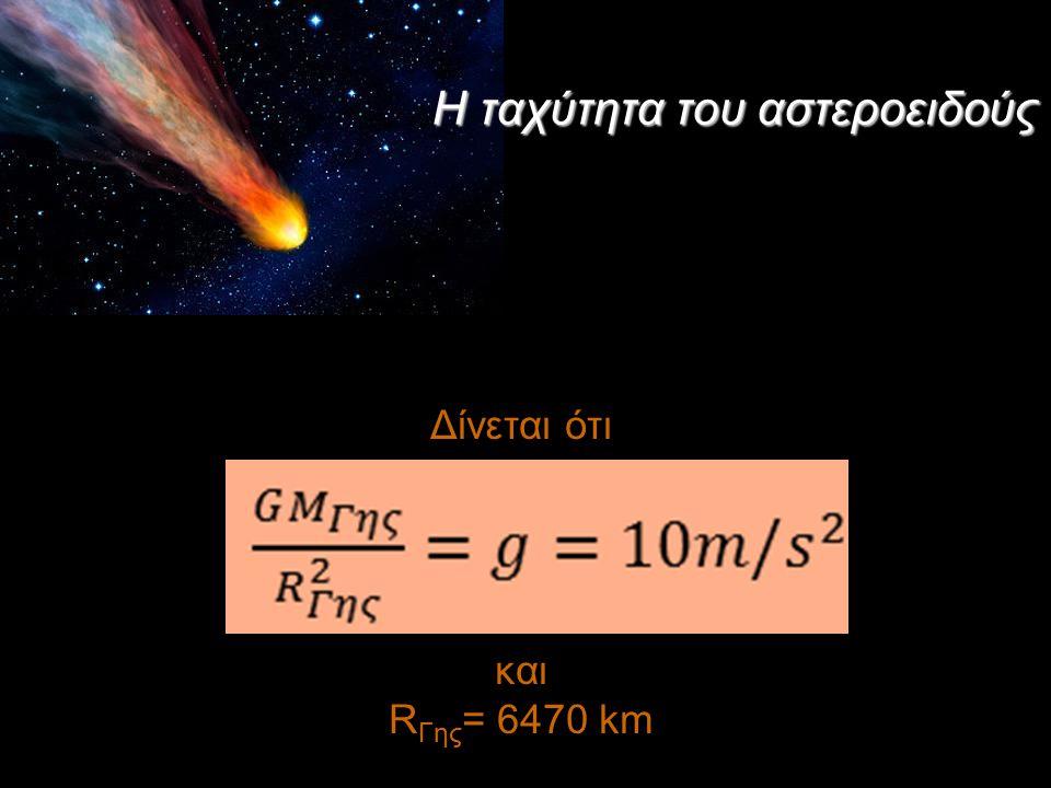 Δίνεται ότι και R Γης = 6470 km Η ταχύτητα του αστεροειδούς