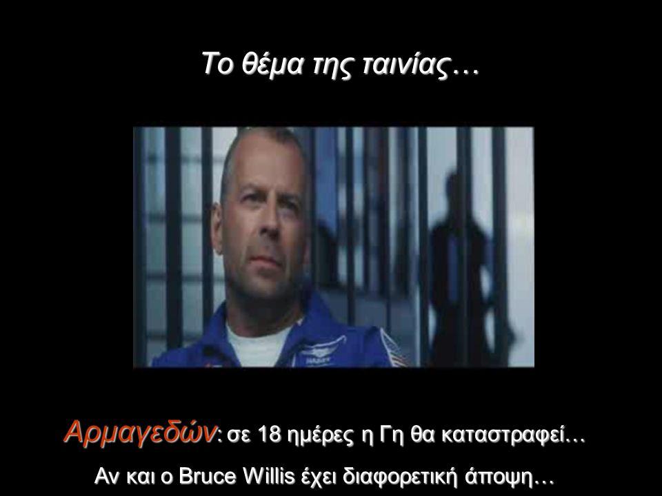 Το θέμα της ταινίας… Αρμαγεδών : σε 18 ημέρες η Γη θα καταστραφεί… Αν και ο Bruce Willis έχει διαφορετική άποψη…