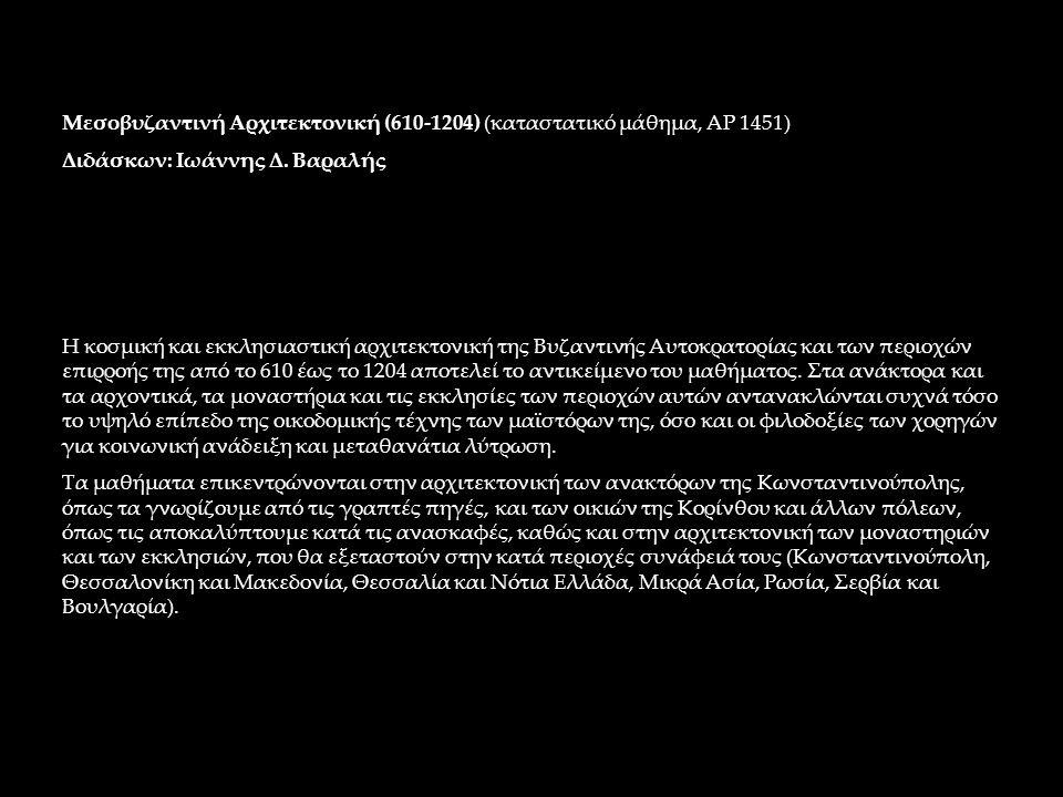 Μεσοβυζαντινή Αρχιτεκτονική (610-1204) (καταστατικό μάθημα, ΑΡ 1451) Διδάσκων: Ιωάννης Δ. Βαραλής Η κοσμική και εκκλησιαστική αρχιτεκτονική της Βυζαντ