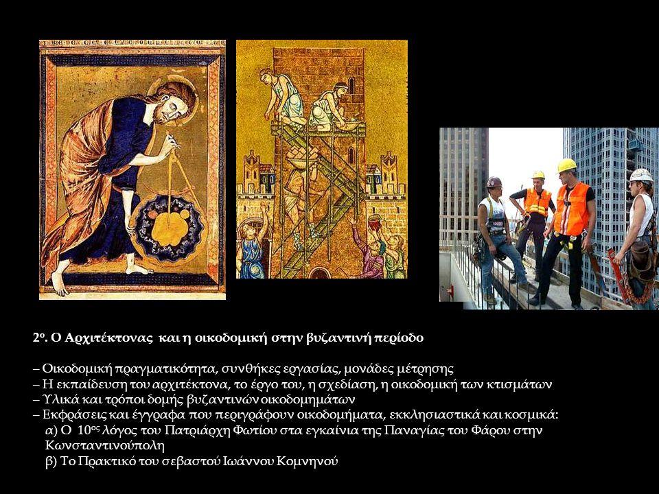2 ο. Ο Αρχιτέκτονας και η οικοδομική στην βυζαντινή περίοδο – Οικοδομική πραγματικότητα, συνθήκες εργασίας, μονάδες μέτρησης – Η εκπαίδευση του αρχιτέ
