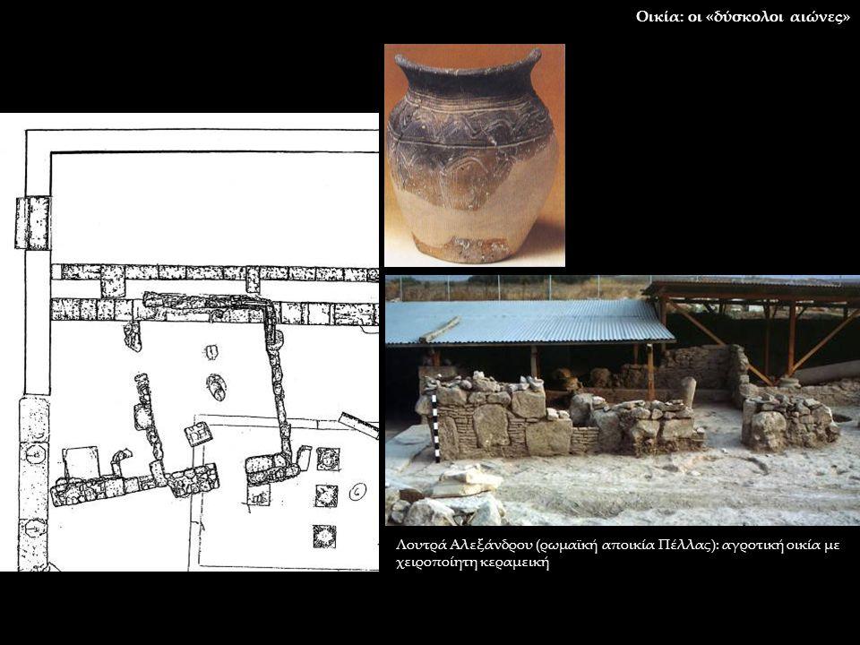 Λουτρά Αλεξάνδρου (ρωμαϊκή αποικία Πέλλας): αγροτική οικία με χειροποίητη κεραμεική Οικία: οι «δύσκολοι αιώνες»