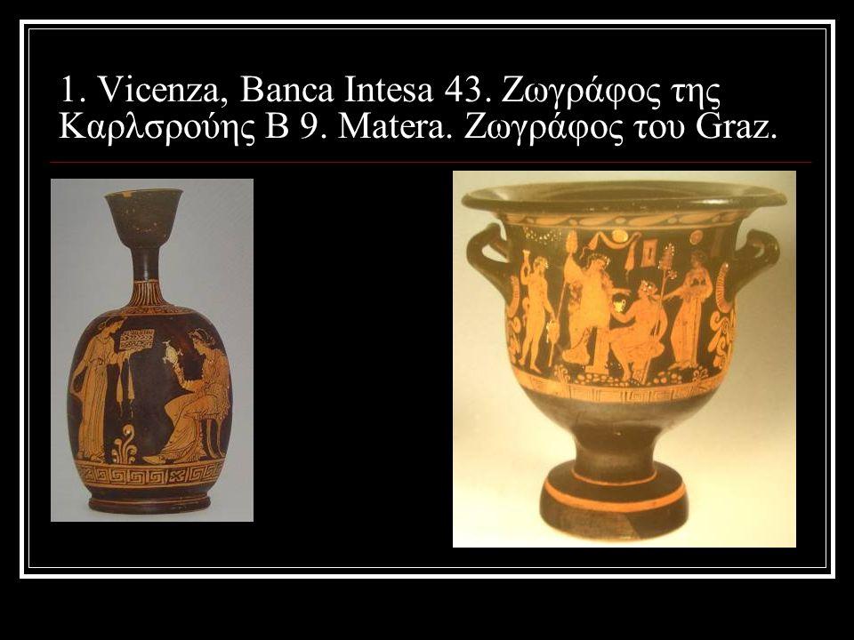1. Vicenza, Banca Intesa 43. Ζωγράφος της Καρλσρούης Β 9. Μatera. Ζωγράφος του Graz.