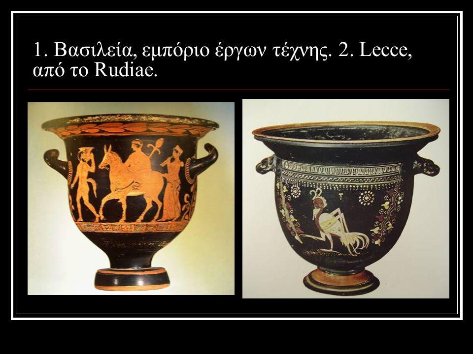 1. Βασιλεία, εμπόριο έργων τέχνης. 2. Lecce, από το Rudiae.