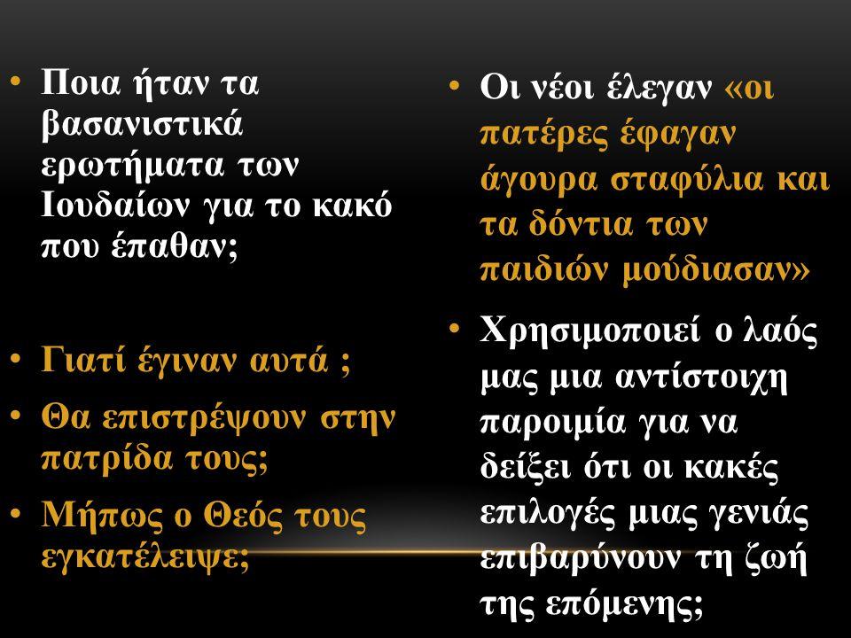 Ποια ήταν τα βασανιστικά ερωτήματα των Ιουδαίων για το κακό που έπαθαν; Γιατί έγιναν αυτά ; Θα επιστρέψουν στην πατρίδα τους; Μήπως ο Θεός τους εγκατέλειψε; Οι νέοι έλεγαν «οι πατέρες έφαγαν άγουρα σταφύλια και τα δόντια των παιδιών μούδιασαν» Χρησιμοποιεί ο λαός μας μια αντίστοιχη παροιμία για να δείξει ότι οι κακές επιλογές μιας γενιάς επιβαρύνουν τη ζωή της επόμενης;